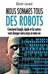 Nous sommes tous des robots - Comment Google, Apple et les autres vont changer votre corps et votre vie par Levard