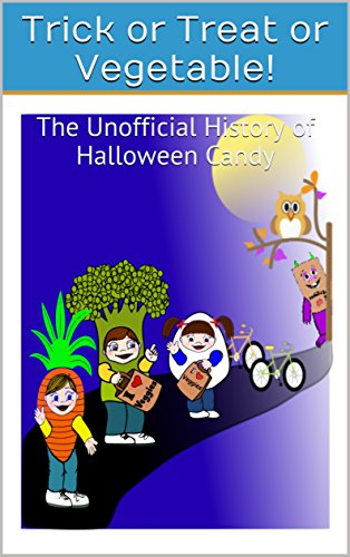 Trick or Treat or Vegetable!: The Unofficial History of Halloween Candy -