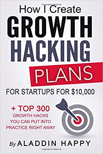 Growth Hacking Plans: How I create Growth Hacking Plans for startups for $10, 000 + TOP 300 growth hacks you can put into practice right away