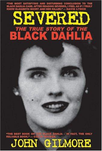 Severed: The True Story of the Black Dahlia Murder by John Gilmore (February 25,2015) (Severed The True Story Of The Black Dahlia)