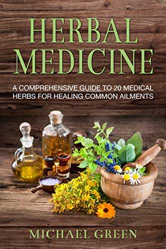 Herbal Medicine: A Comprehensive Guide To 20 Medical Herbs For Healing Common Ailments (Herbal Remedies, Healing, Herbal for Beginners, Natural Treatment)