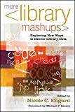 More Library Mashups : Exploring New Ways to Deliver Library Data, Nicole C. Engard, 1573874981