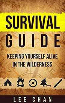 Survival Guide: Keeping Yourself Alive in the Wilderness (Survival, Alone, Wilderness, Staying Alive, Preparedness, Self Sufficient) by [Chan, Lee]