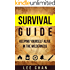Survival Guide: Keeping Yourself Alive in the Wilderness (Survival, Alone, Wilderness, Staying Alive, Preparedness, Self Sufficient)