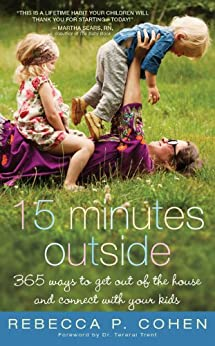 Fifteen Minutes Outside: 365 Ways to Get Out of the House and Connect with Your Kids by [Cohen, Rebecca P.]