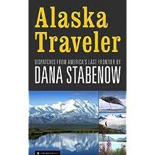 Alaska Traveler: Dispatches from America's Last Frontier