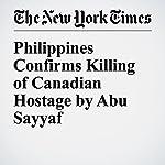 Philippines Confirms Killing of Canadian Hostage by Abu Sayyaf | Floyd Whaley,Ian Austen