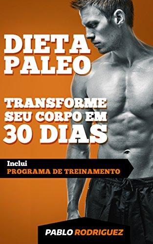 Dieta Paleolítica – Transforme seu corpo em 30 dias com a dieta Paleo 2Ed: Programa de alimentação e treinamento para perder peso, queimar gorduras, definir ... e ganhar massa muscular e ter mais energia
