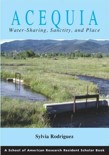 Acequia: Water Sharing, Sanctity, and Place (A School for Advanced Research Resident Scholar Book)