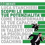 Scopri le tue potenzialità. Come trasformare le tue capacità nascoste in talenti con la psicologia positiva ed il coaching | Luca Stanchieri