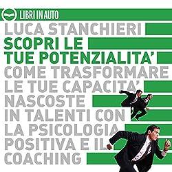 Scopri le tue potenzialità. Come trasformare le tue capacità nascoste in talenti con la psicologia positiva ed il coaching