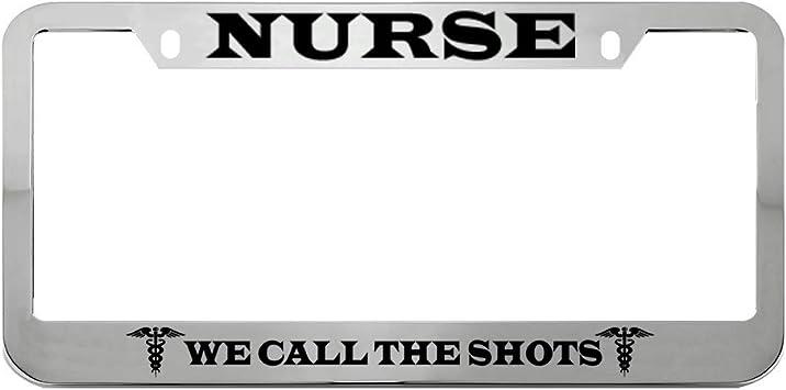 NURSE WE CALL THE SHOTS Metal License Plate Frame Tag Holder