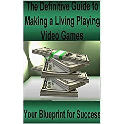 The Definitive Guide to Making a Living Playing Video Games: Your Blueprint for Making Money Following Your Passion for Gaming