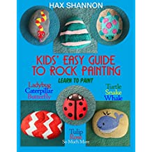 Kids Easy Guide to Rock Painting: Learn to Paint Ladybug, Caterpillar, Butterfly, Turtle, Snake, Whale, Tulip, Rose & So Much More