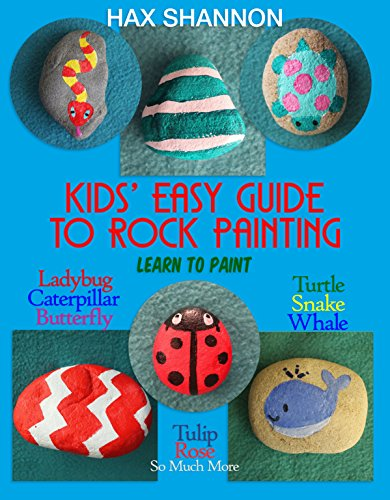 (Kids Easy Guide to Rock Painting: Learn to Paint Ladybug, Caterpillar, Butterfly, Turtle, Snake, Whale, Tulip, Rose & So Much More )