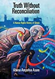 Truth Without Reconciliation: A Human Rights History of Ghana (Pennsylvania Studies in Human Rights)