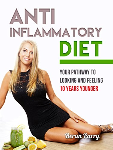 Anti-Inflammatory Diet: Your Pathway to Looking and Feeling 10 Years Younger: Reverse the Aging Process, Look 10 Years Younger, Reverse Aging, Paleo Diet, Beat Swelling, Lose Weight,Ketogenic Diet by Beran Parry
