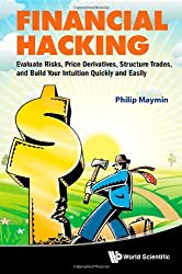 Financial Hacking: Evaluate Risks, Price Derivatives, Structure Trades, and Build Your Intuition Quickly and Easily by Philip Maymin (2012-12-21)