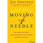 Moving the Needle: Get Clear, Get Free, and Get Going in Your Career, Business, and Life! | Joe Sweeney,Mike Yorkey