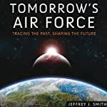 Tomorrow's Air Force: Tracing the Past, Shaping the Future | Jeffrey J. Smith