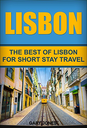 Lisbon: The Best Of Lisbon For Short Stay Travel (Short Stay Travel - City Guides Book 19)