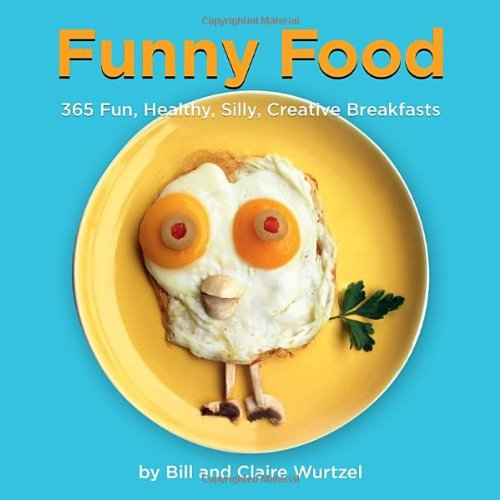 Funny Food: 365 Fun, Healthy, Silly, Creative Breakfasts by Bill Wurtzel, Claire Wurtzel