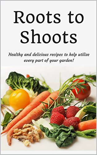 Roots to Shoots: Healthy and Delicious Recipes to Help Utilize Every Part of your Garden! by [Harrington, Lisa]