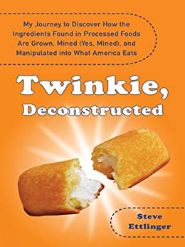 Twinkie, Deconstructed: My Journey to Discover How the Ingredients Found in Processed Foods Are Grown, M ined (Yes, Mined), and Manipulated into What America Eats by [Ettlinger, Steve]