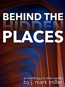 Behind the Hidden Places by [Miller, J. Mark]