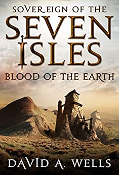 Blood of the Earth (Sovereign of the Seven Isles Book 4) by [Wells, David A.]