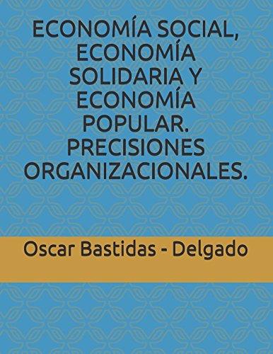 ECONOMIA SOCIAL, ECONOMIA SOLIDARIA Y ECONOMIA POPULAR. PRECISIONES ORGANIZACIONALES. (Spanish Edition) [Bastidas - Delgado, Oscar] (Tapa Blanda)