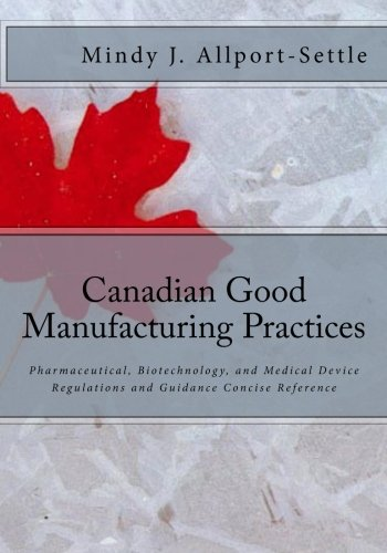 Canadian Good Manufacturing Practices: Pharmaceutical, Biotechnology, and Medical Device Regulations and Guidance Concise Reference
