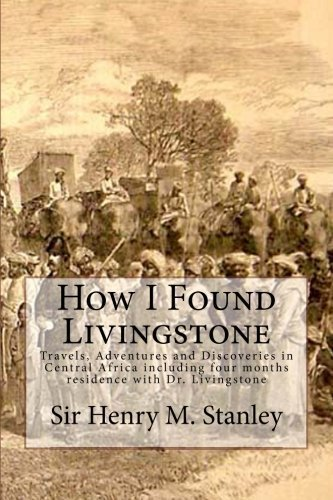 Download How I Found Livingstone: Travels, Adventures and Discoveries in Central Africa including four months residence with Dr. Livingstone by Sir Henry M. Stanley G.C.B. (2015-09-18) pdf epub