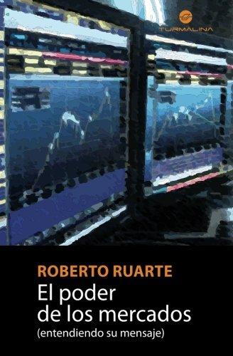 El poder de los mercados: (entendiendo su mensaje) (Spanish Edition) [Roberto Ruarte] (Tapa Blanda)