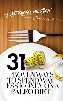 31 Proven Ways To Spend Way Less Money On A Paleo Diet by [Hendon, Jeremy]
