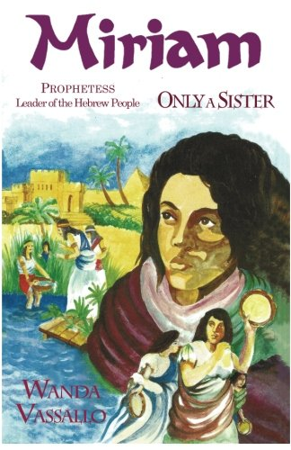 Miriam Prophetess Leader of the Hebrew People: Only A Sister (Biblical Women Who Led The Way) (Volume 2) pdf epub