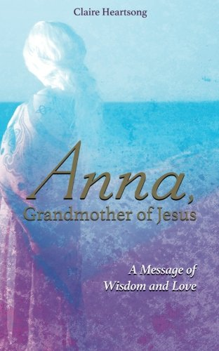 Anna, Grandmother of Jesus: A Message of Wisdom and Love (Mary Mother Of Jesus And Mary Magdalene)