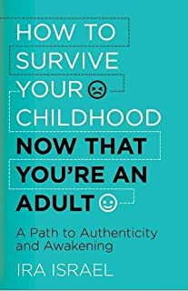 Book Cover: How to Survive Your Childhood Now That You're an Adult: A Path to Authenticity and Awakening
