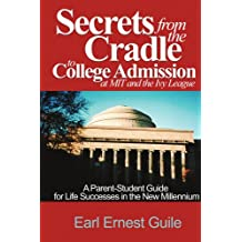 Secrets From The Cradle To College Admission at MIT and The Ivy League: A Parent-Student Guide for Life Successes...
