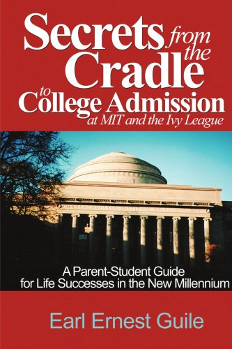 Secrets From The Cradle To College Admission at MIT and The Ivy League: A Parent-Student Guide for Life Successes in the New Millennium