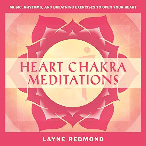 Heart Chakra Meditations: Healing Your Heart, Healing the World Through Music, Meditation