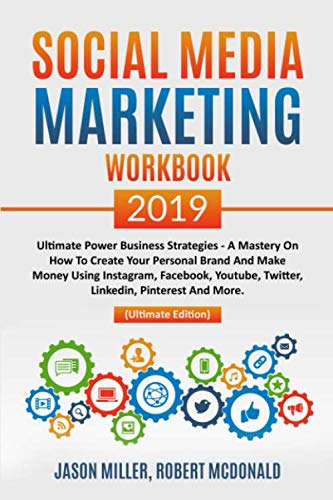 Social Media Marketing Workbook 2019: Ultimate Power Business Strategies – a Mastery of How to Create your Personal Brand and Make Money using Instagram, Facebook, YouTube, Twitter, LinkedIn…