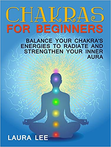 Chakras For Beginners: Balance Your Chakras Energies to Radiate and Strenghten Your Inner Aura (Chakras For Beginners Books, Chakra Balancing, Chakras)