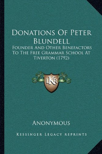 Donations Of Peter Blundell: Founder And Other Benefactors To The Free Grammar School At Tiverton (1792) PDF