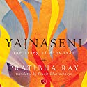 Yajnaseni: The Story of Draupadi Audiobook by Pratibha Ray, Pradip Bhattacharya Narrated by Avita Jay