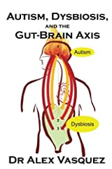 """Autism, Dysbiosis, and the Gut-Brain Axis: An Excerpt from """"Deciphering the Gut-Brain Axis in Clinical Practice"""" from the postgraduate program """"Human Microbiome and Dysbiosis in Human Disease"""" Paperback"""