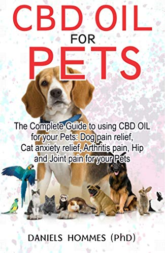 - CBD OIL FOR PETS: The complete guide for to using Cbd Oil for Dog pain relief anxiety cat anxiety ,Arthritis Pain an