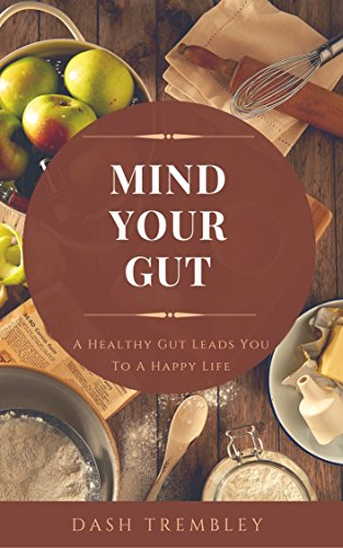 Gut Health For Restoring Your Health - Mind Your Gut: Healthy Gut Leads You To a Happy Life by [Trembley, Dash]