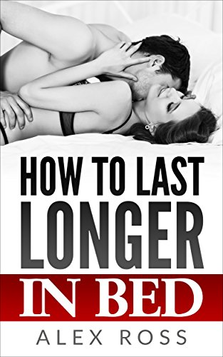 How to last longer in bed: Premature Ejaculant Treatment without the use of creams or medicine: 2018 Edition to make your happy in this area por Alex Ross