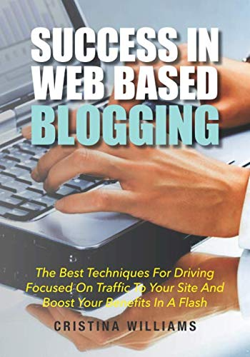 Success In Web Based Blogging: The Best Techniques For Driving Focused On Traffic To Your Site And Boost Your Benefits In A Flash